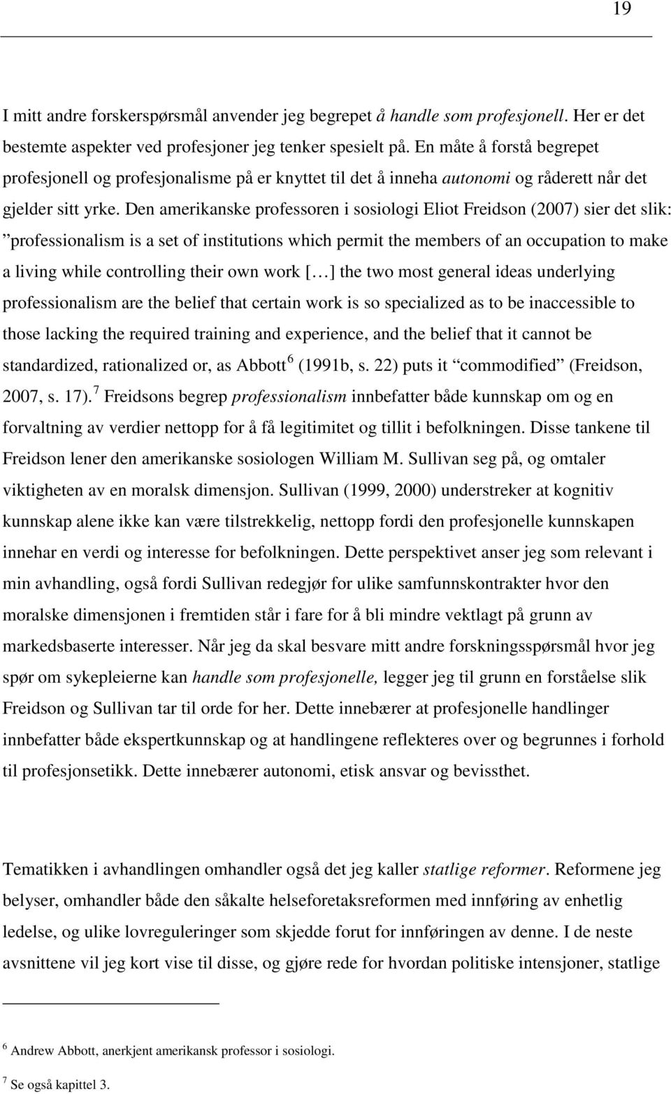 Den amerikanske professoren i sosiologi Eliot Freidson (2007) sier det slik: professionalism is a set of institutions which permit the members of an occupation to make a living while controlling