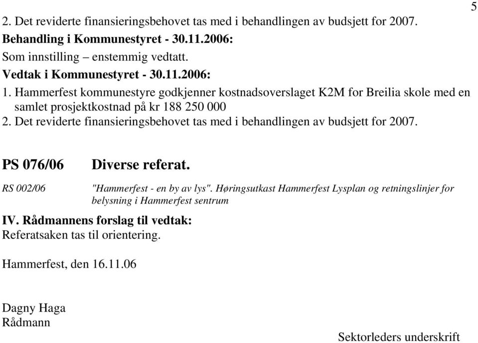 "Det reviderte finansieringsbehovet tas med i behandlingen av budsjett for 2007. PS 076/06 Diverse referat. RS 002/06 ""Hammerfest - en by av lys""."