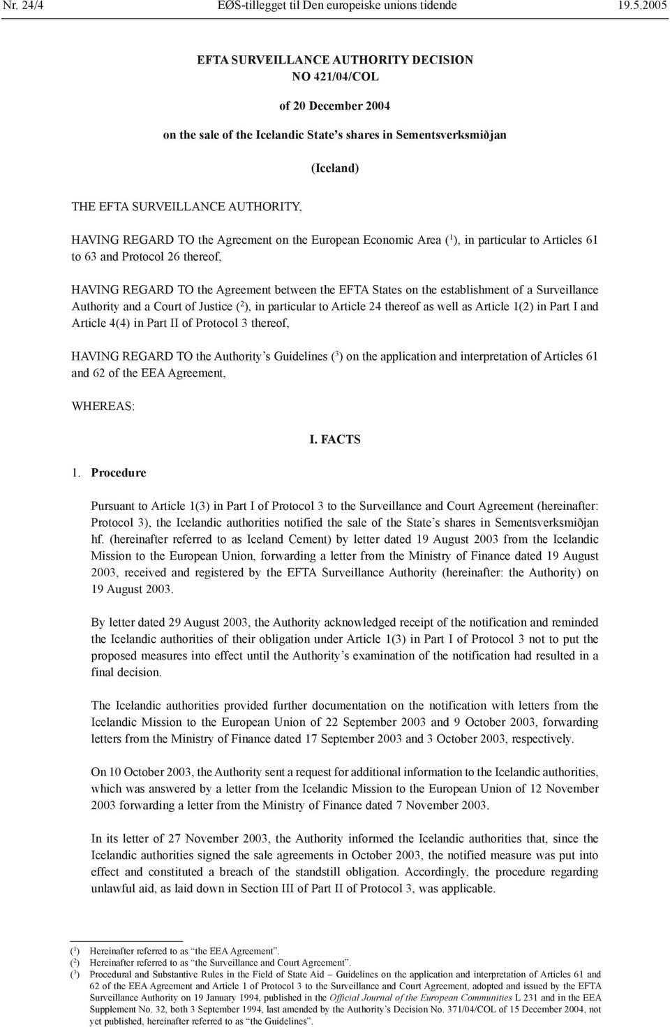 TO the Agreement on the European Economic Area ( 1 ), in particular to Articles 61 to 63 and Protocol 26 thereof, HAVING REGARD TO the Agreement between the EFTA States on the establishment of a