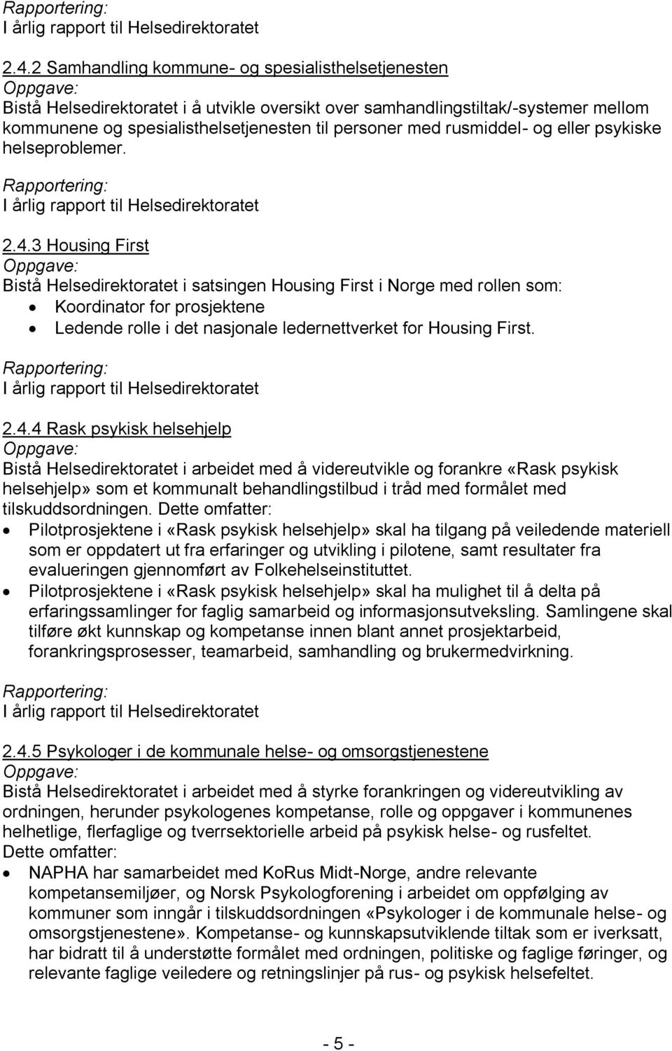 3 Housing First Bistå Helsedirektoratet i satsingen Housing First i Norge med rollen som: Koordinator for prosjektene Ledende rolle i det nasjonale ledernettverket for Housing First. 2.4.