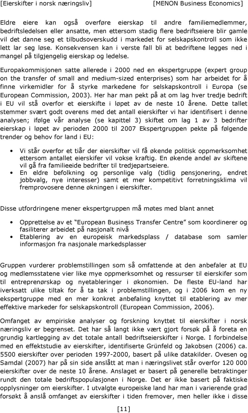 Europakommisjonen satte allerede i 2000 ned en ekspertgruppe (expert group on the transfer of small and medium-sized enterprises) som har arbeidet for å finne virkemidler for å styrke markedene for
