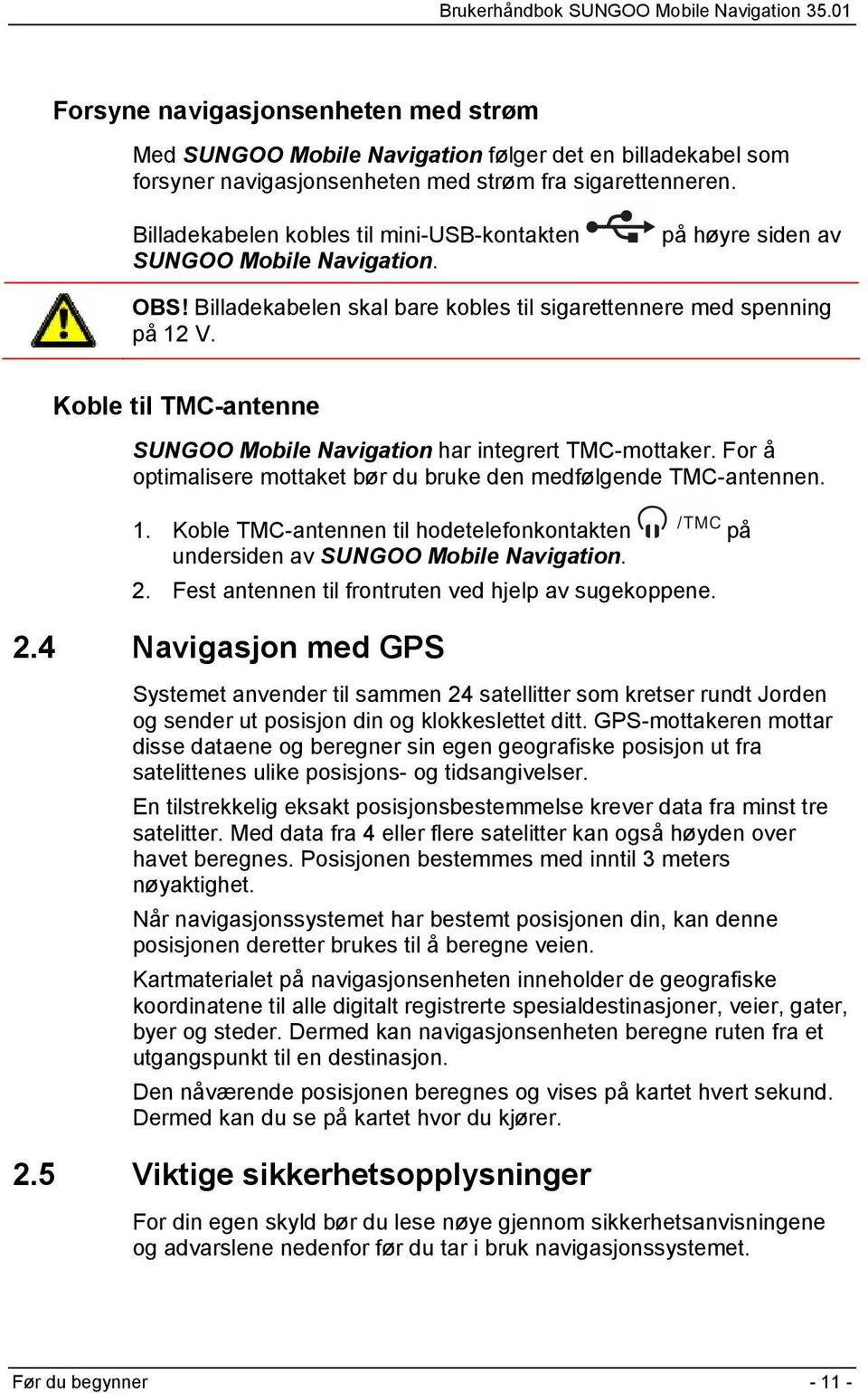 Koble til TMC-antenne SUNGOO Mobile Navigation har integrert TMC-mottaker. For å optimalisere mottaket bør du bruke den medfølgende TMC-antennen. 1.
