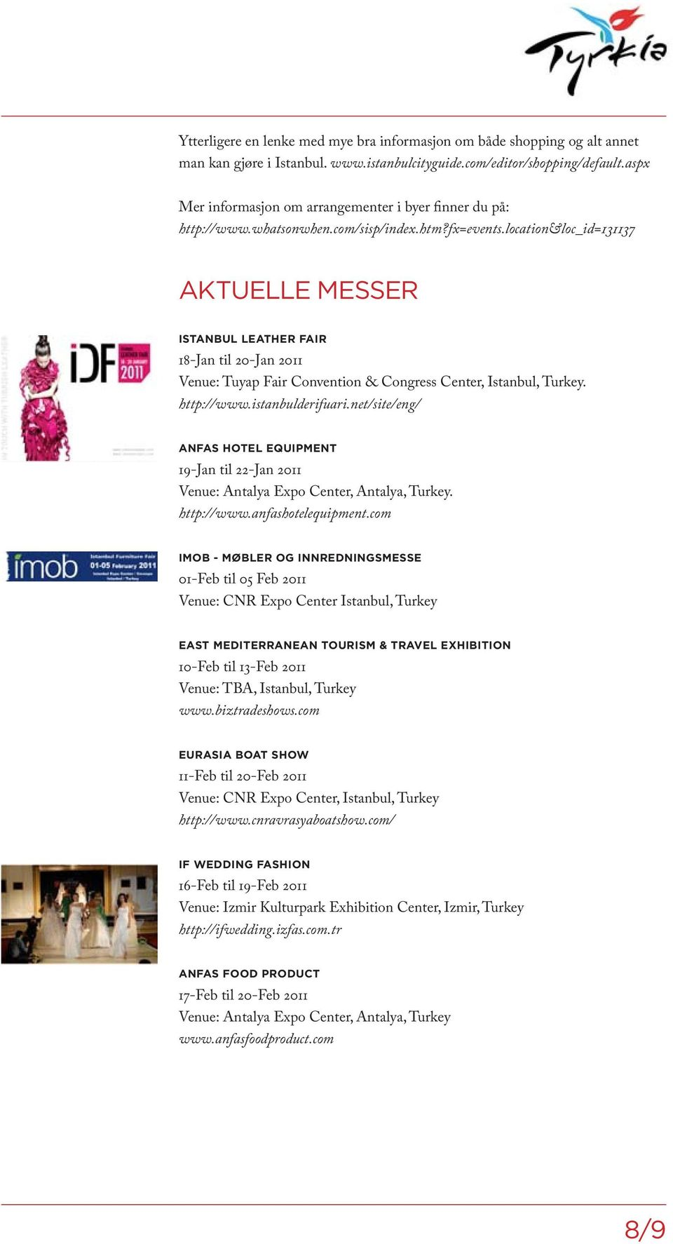 location&loc_id=131137 AKTUELLE MESSER ISTANBUL LEATHER FAIR 18-Jan til 20-Jan 2011 Venue: Tuyap Fair Convention & Congress Center, Istanbul, Turkey. http://www.istanbulderifuari.