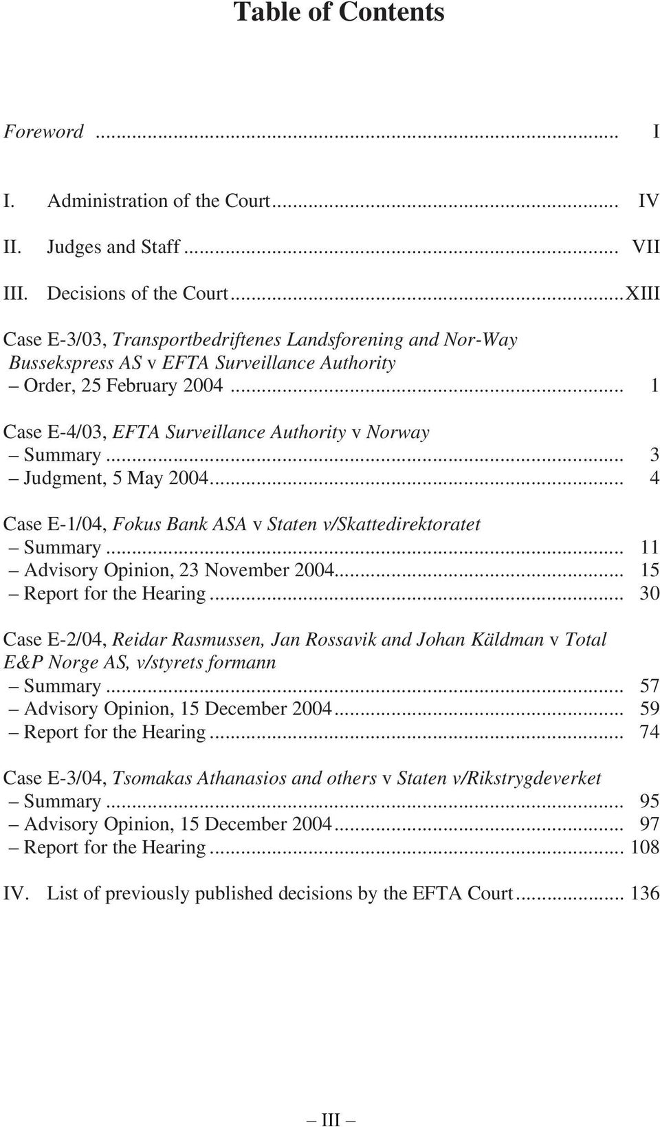 .. 3 Judgment, 5 May 2004... 4 Case E-1/04, Fokus Bank ASA v Staten v/skattedirektoratet Summary... 11 Advisory Opinion, 23 November 2004... 15 Report for the Hearing.