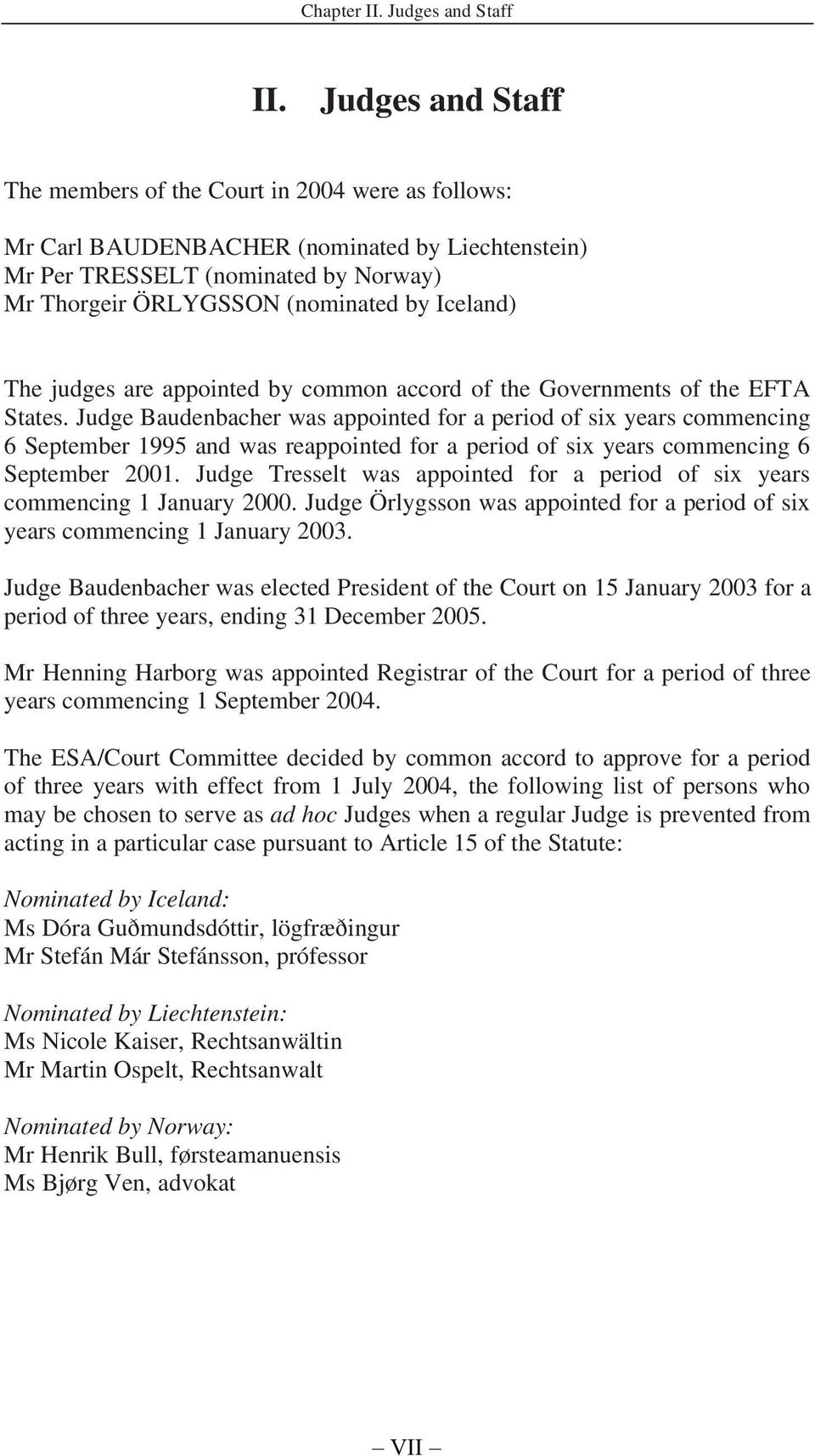 The judges are appointed by common accord of the Governments of the EFTA States.