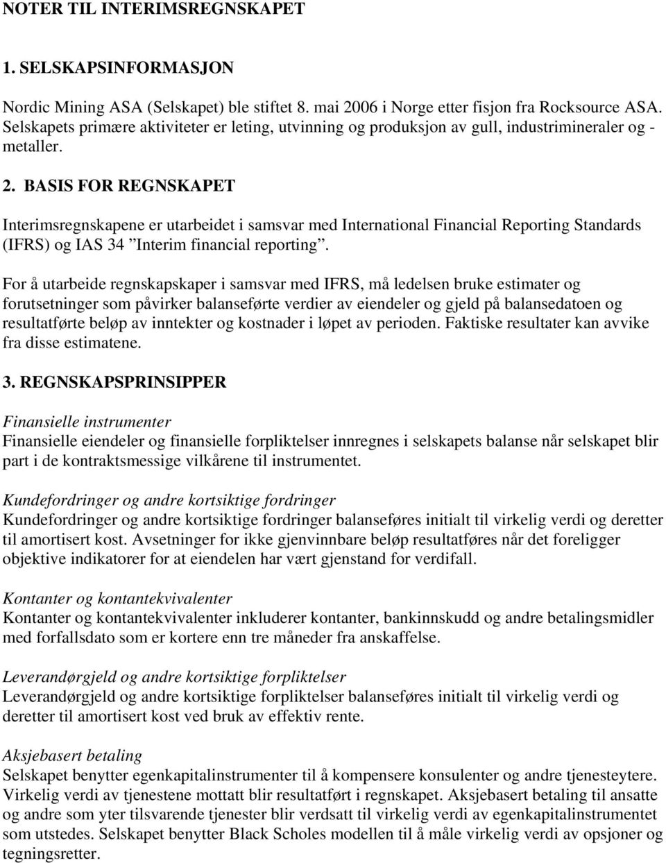 BASIS FOR REGNSKAPET Interimsregnskapene er utarbeidet i samsvar med International Financial Reporting Standards (IFRS) og IAS 34 Interim financial reporting.