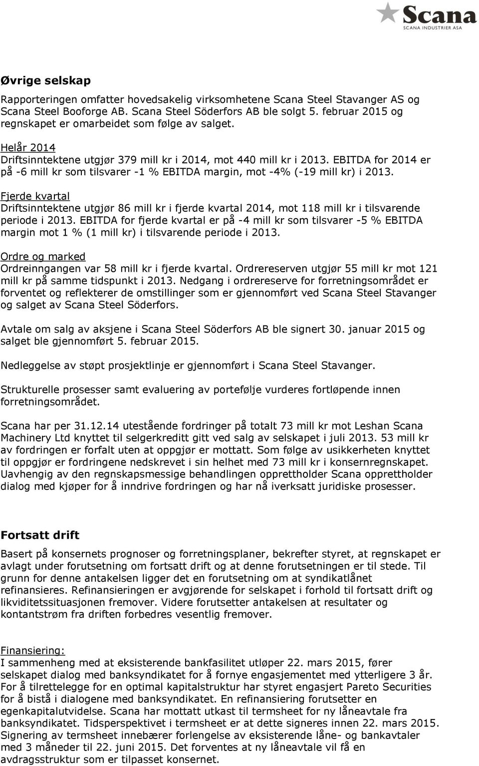 EBITDA for 2014 er på -6 mill kr som tilsvarer -1 % EBITDA margin, mot -4% (-19 mill kr) i 2013.