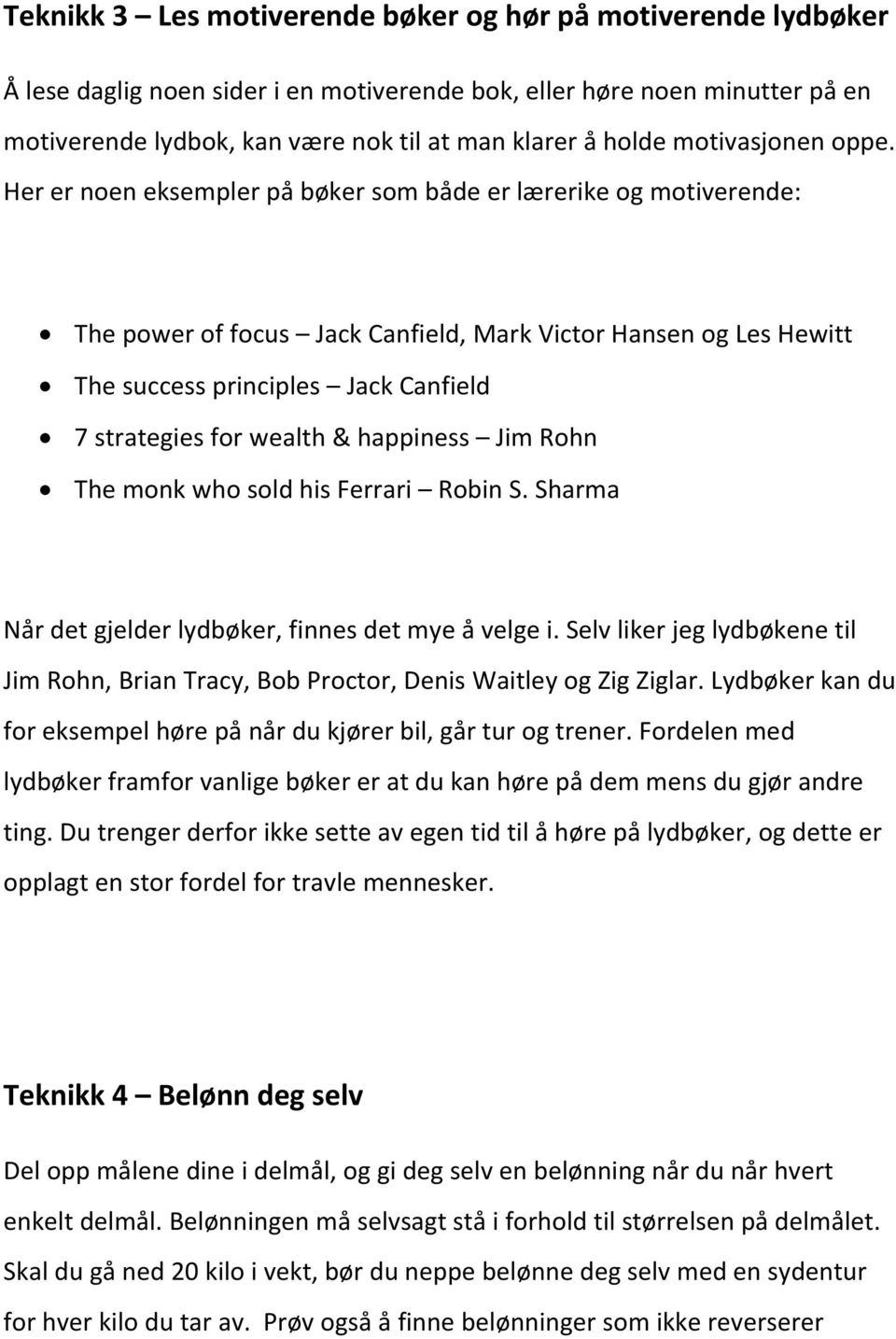 Her er noen eksempler på bøker som både er lærerike og motiverende: The power of focus Jack Canfield, Mark Victor Hansen og Les Hewitt The success principles Jack Canfield 7 strategies for wealth &