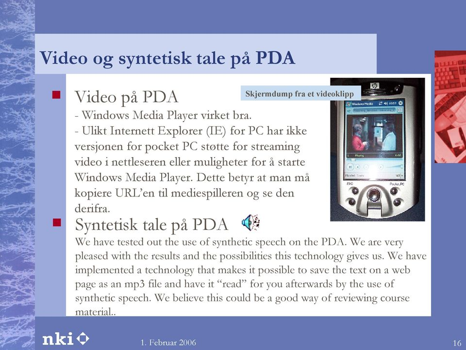 Dette betyr at man må kopiere URL en til mediespilleren og se den derifra. Syntetisk tale på PDA We have tested out the use of synthetic speech on the PDA.