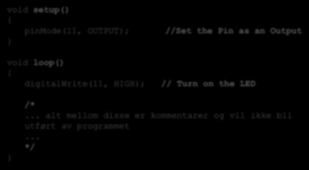 Arduino Program - Kommentarer void setup() { pinmode(11, OUTPUT); } void loop() { digitalwrite(11, HIGH); //Set the