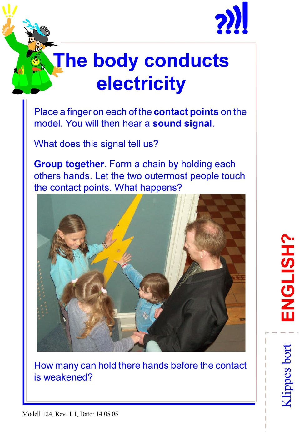 Form a chain by holding each others hands. Let the two outermost people touch the contact points.