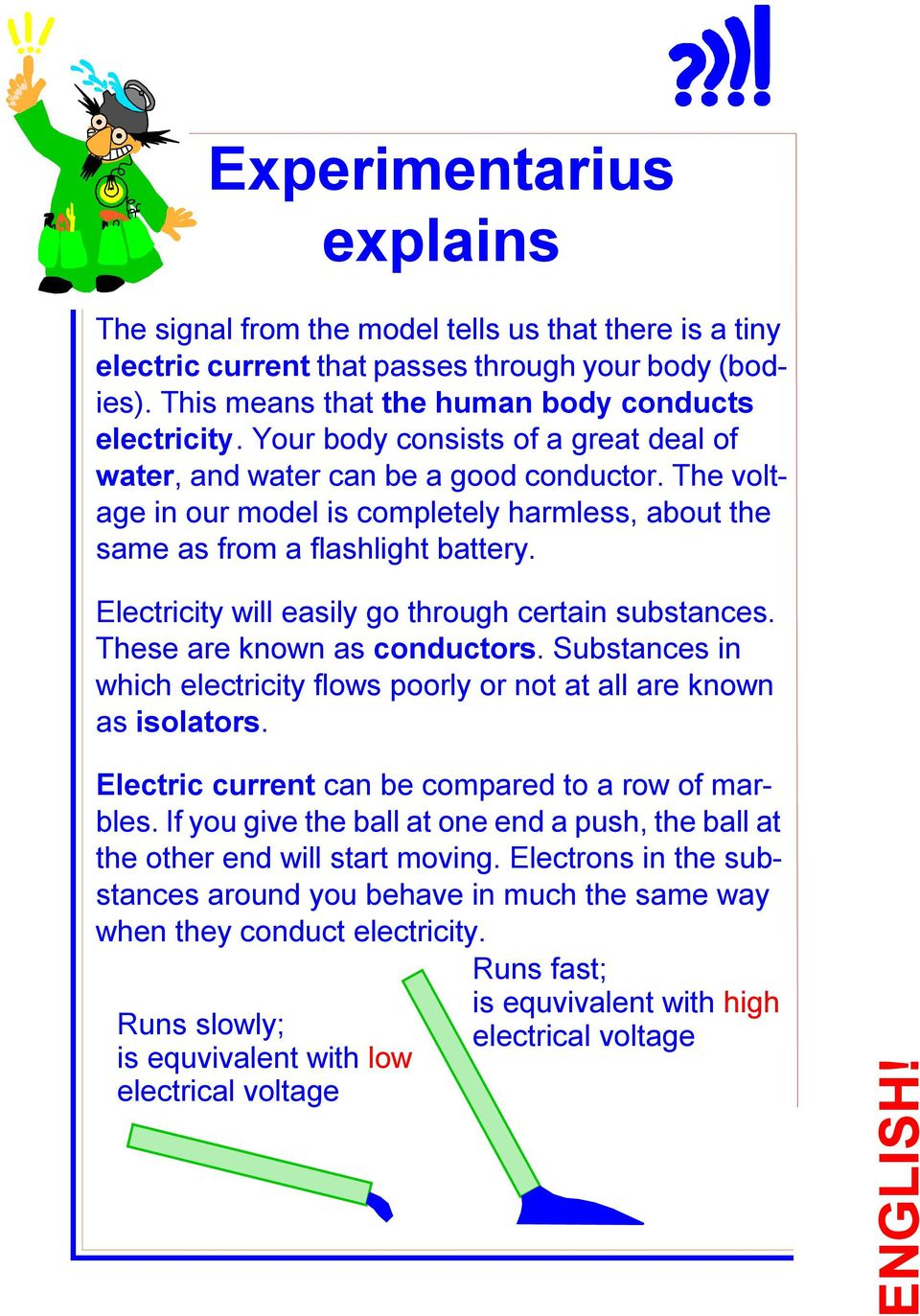 Electricity will easily go through certain substances. These are known as conductors. Substances in which electricity flows poorly or not at all are known as isolators.